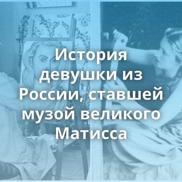 История девушки из России, ставшей музой великого Матисса