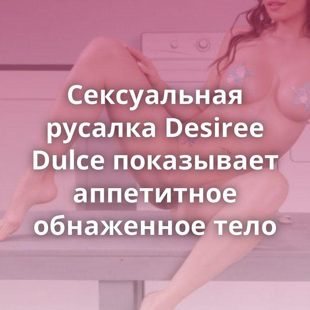 Сексуальная русалка Desiree Dulce показывает аппетитное обнаженное тело