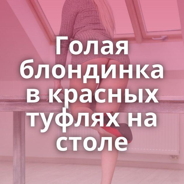 Голая блондинка в красных туфлях на столе
