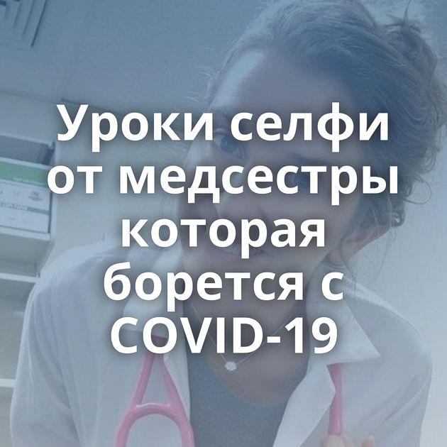 Уроки селфи от медсестры которая борется с COVID-19