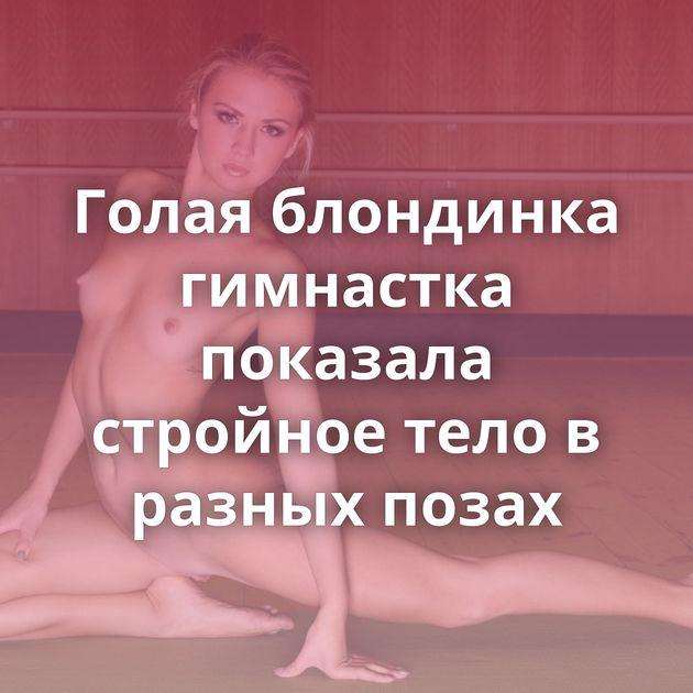 Голая блондинка гимнастка показала стройное тело в разных позах