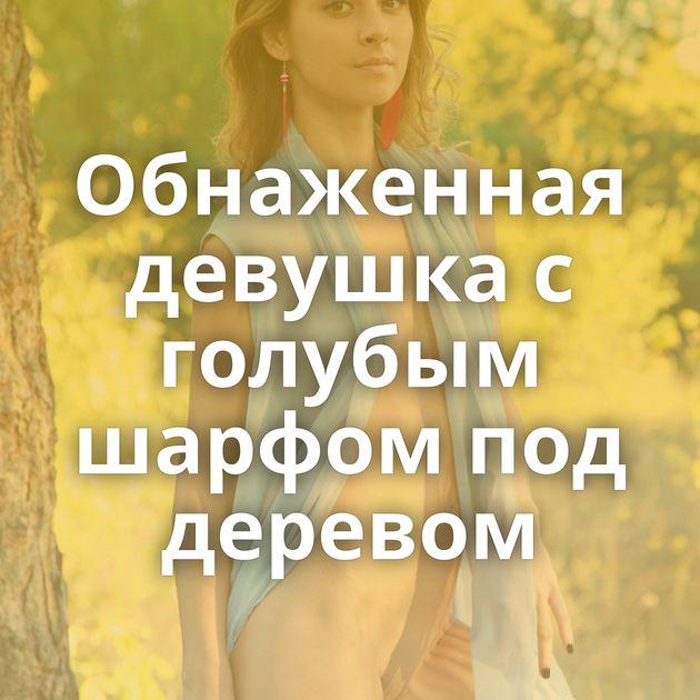 Обнаженная девушка с голубым шарфом под деревом