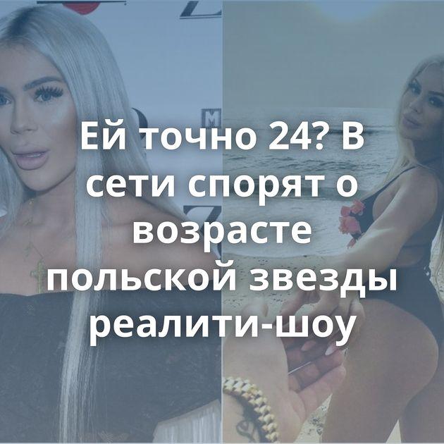 Ей точно 24? В сети спорят о возрасте польской звезды реалити-шоу