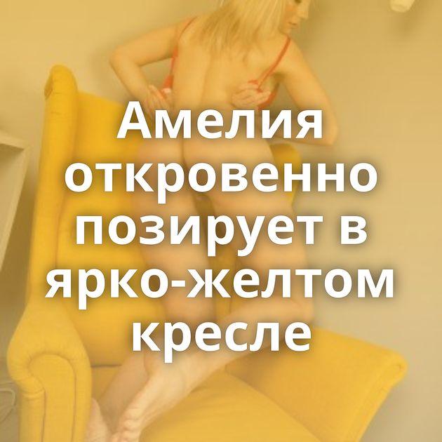 Амелия откровенно позирует в ярко-желтом кресле