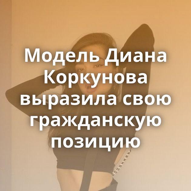 Модель Диана Коркунова выразила свою гражданскую позицию