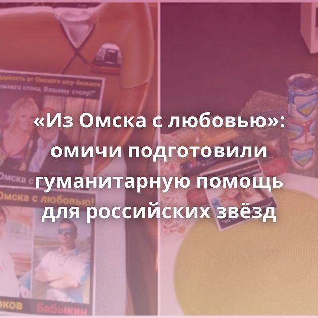 «ИзОмска слюбовью»: омичи подготовили гуманитарную помощь дляроссийских звёзд
