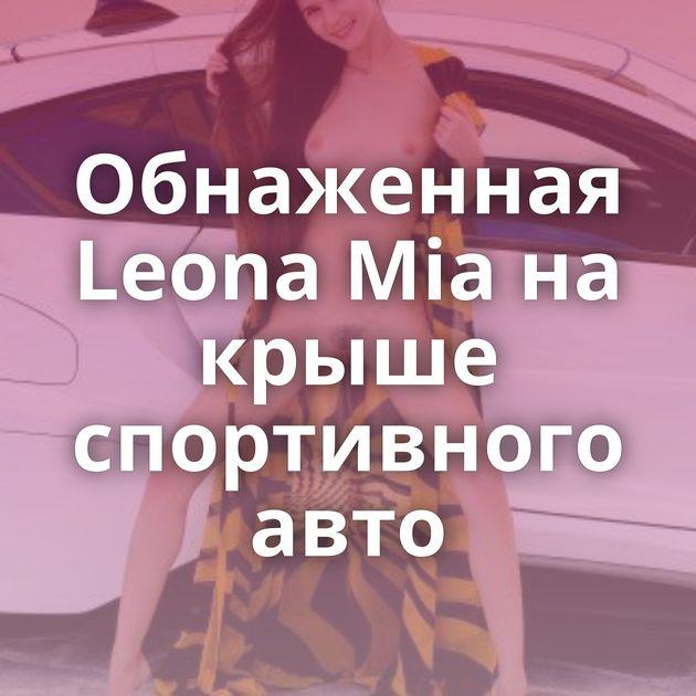 Обнаженная Leona Mia на крыше спортивного авто