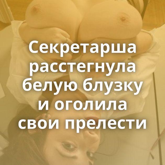Секретарша расстегнула белую блузку и оголила свои прелести