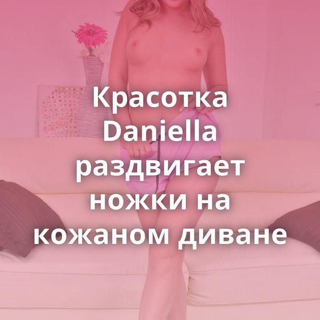 Красотка Daniella раздвигает ножки на кожаном диване