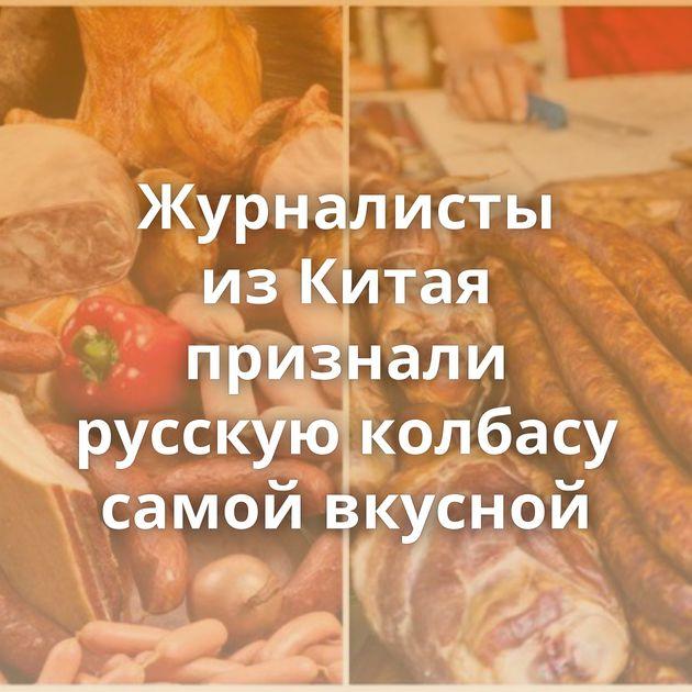 Журналисты изКитая признали русскую колбасу самой вкусной