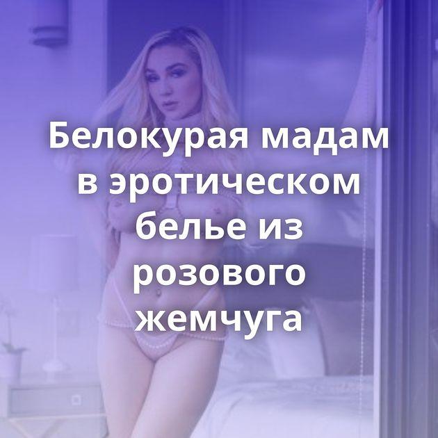 Белокурая мадам в эротическом белье из розового жемчуга