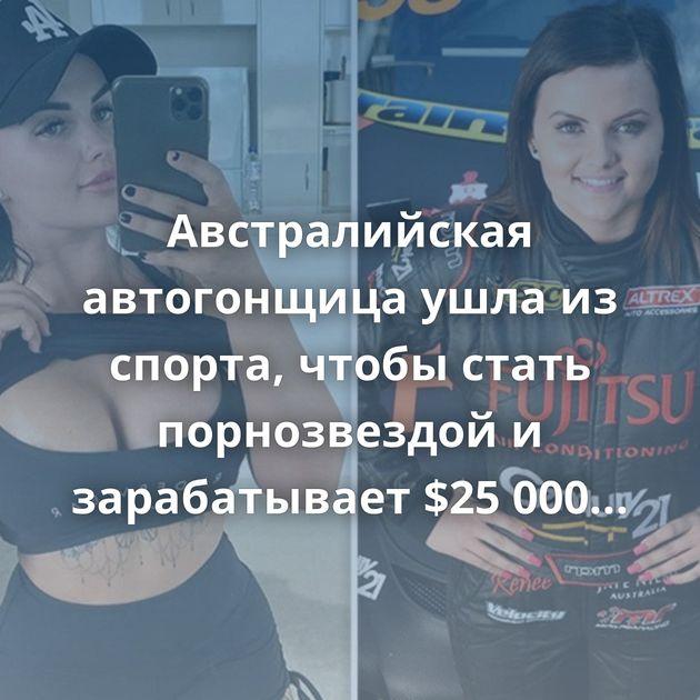 Австралийская автогонщица ушла из спорта, чтобы стать порнозвездой и зарабатывает $25 000 в неделю