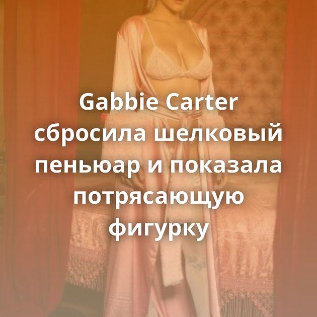 Gabbie Carter сбросила шелковый пеньюар и показала потрясающую фигурку
