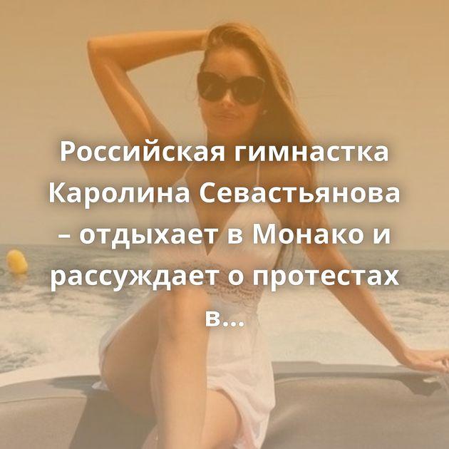 Российская гимнастка Каролина Севастьянова – отдыхает в Монако и рассуждает о протестах в США