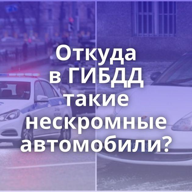 Откуда вГИБДД такие нескромные автомобили?