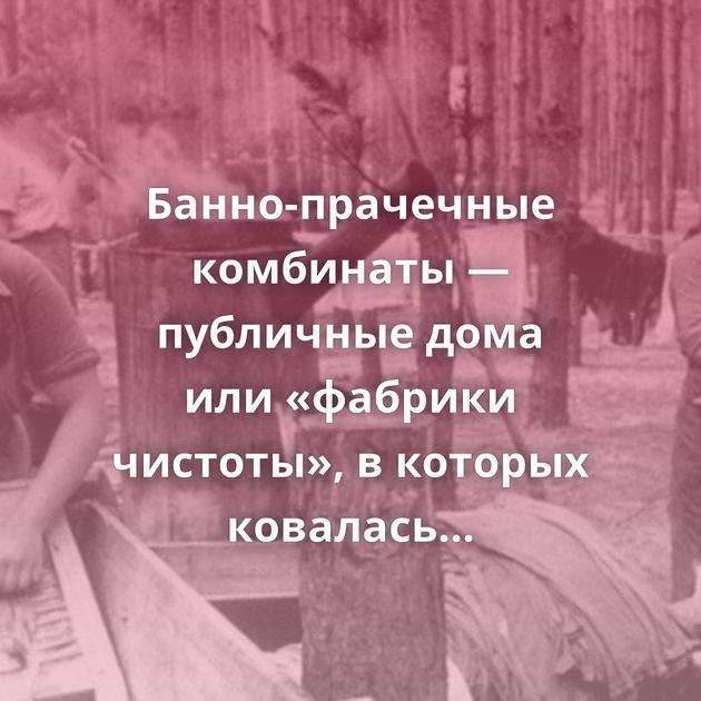 Банно-прачечные комбинаты — публичные дома или«фабрики чистоты», вкоторых ковалась Великая Победа?