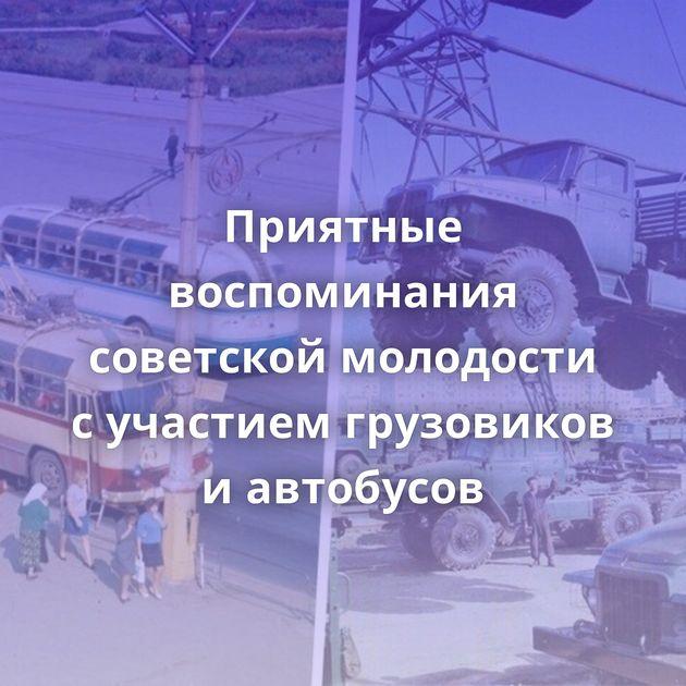 Приятные воспоминания советской молодости сучастием грузовиков иавтобусов