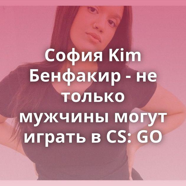 София Kim Бенфакир - не только мужчины могут играть в CS: GO