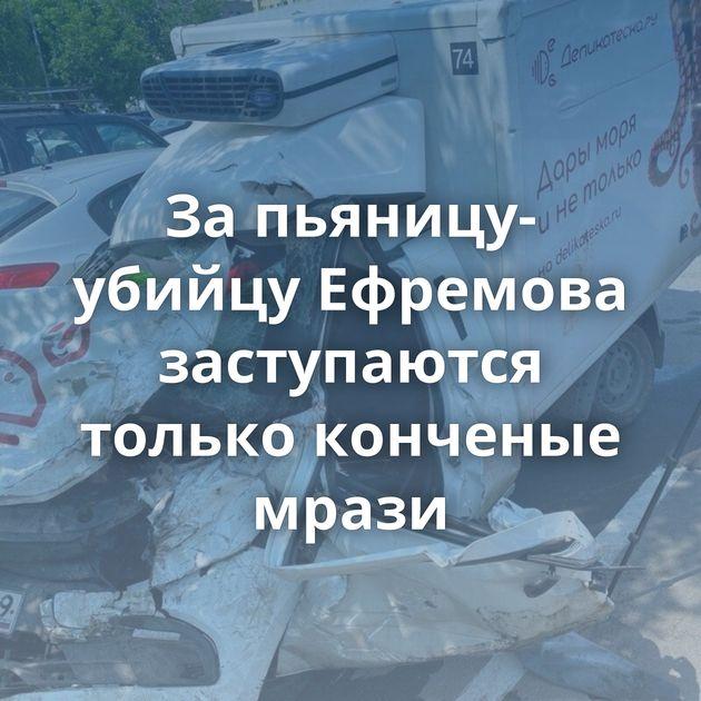 Запьяницу-убийцу Ефремова заступаются только конченые мрази