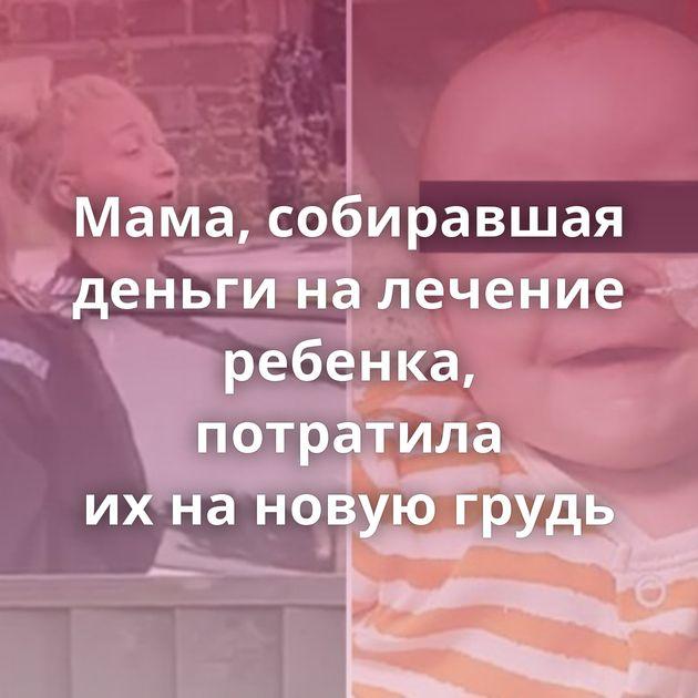 Мама, собиравшая деньги налечение ребенка, потратила ихнановую грудь