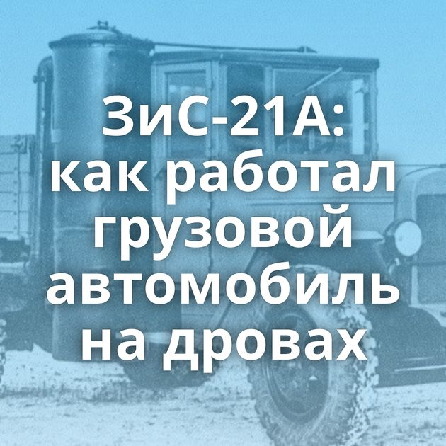 ЗиС-21А: как работал грузовой автомобиль на дровах