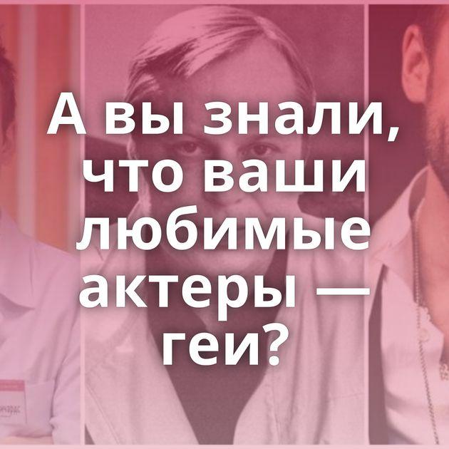 Авызнали, чтоваши любимые актеры — геи?