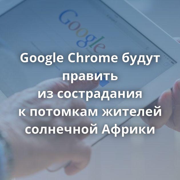 Google Chrome будут править изсострадания кпотомкам жителей солнечной Африки