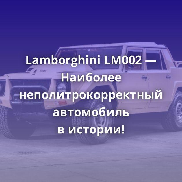 Lamborghini LM002 — Наиболее неполитрокорректный автомобиль вистории!