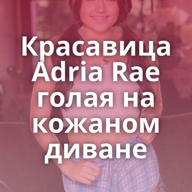 Красавица Adria Rae голая на кожаном диване