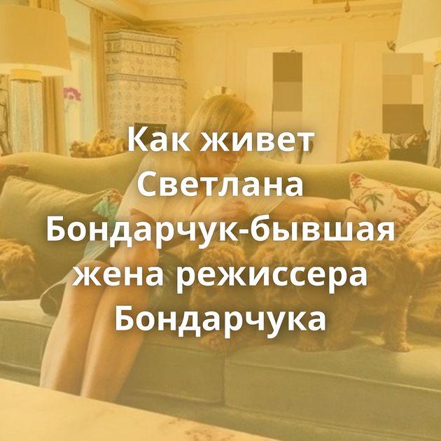 Как живет Светлана Бондарчук-бывшая жена режиссера Бондарчука