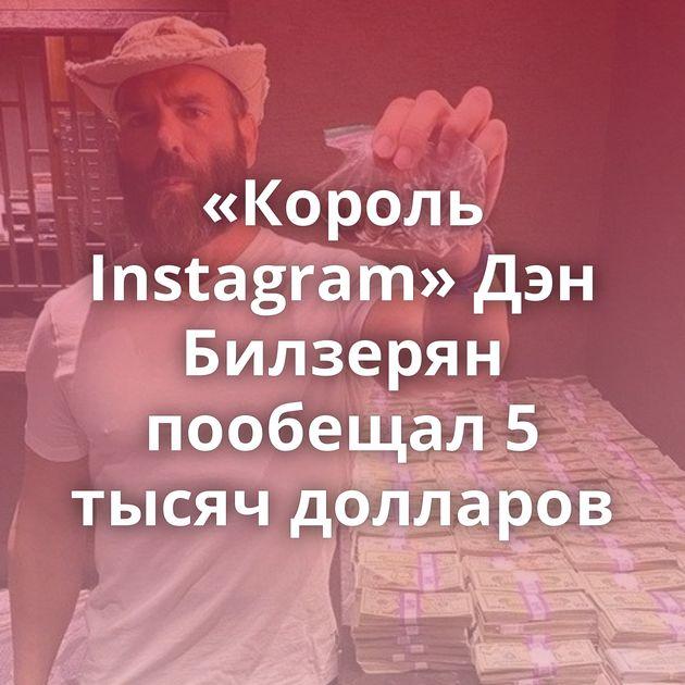 «Король Instagram» Дэн Билзерян пообещал 5 тысяч долларов