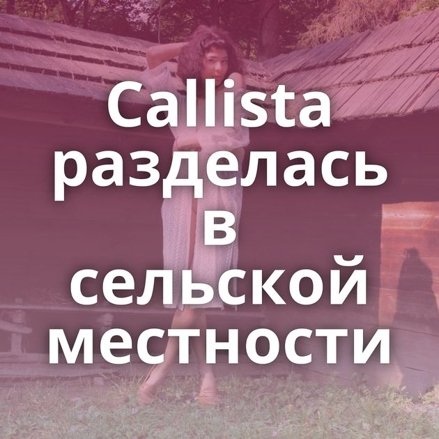 Callista разделась в сельской местности