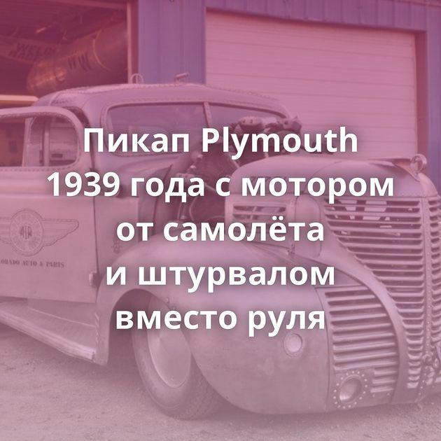 Пикап Plymouth 1939 года смотором отсамолёта иштурвалом вместо руля