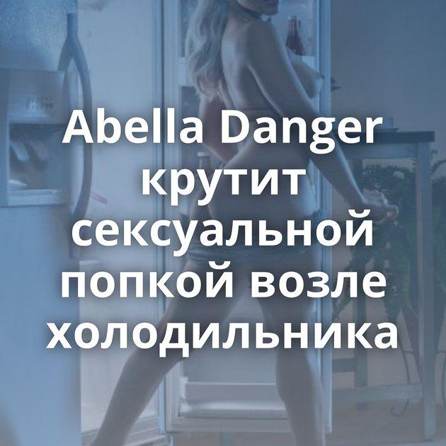 Abella Danger крутит сексуальной попкой возле холодильника