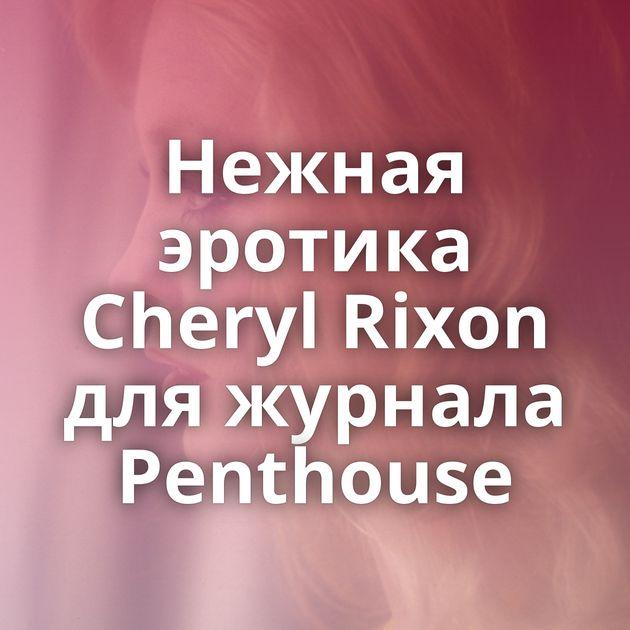 Нежная эротика Cheryl Rixon для журнала Penthouse