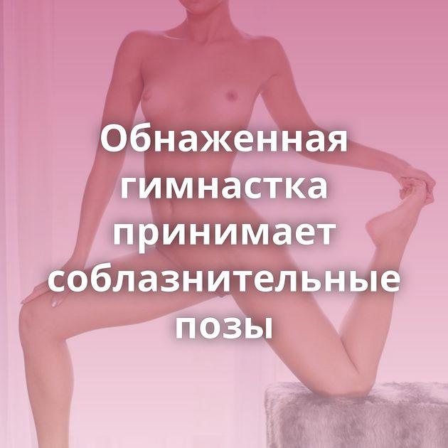 Обнаженная гимнастка принимает соблазнительные позы