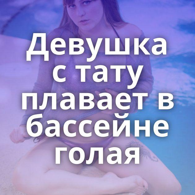 Девушка с тату плавает в бассейне голая