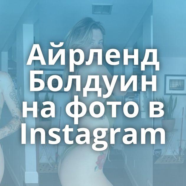 Айрленд Болдуин на фото в Instagram