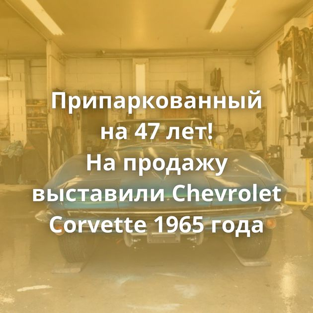 Припаркованный на47лет! Напродажу выставили Chevrolet Corvette 1965 года