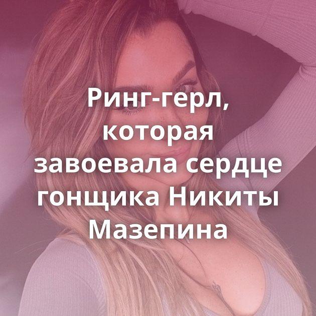 Ринг-герл, которая завоевала сердце гонщика Никиты Мазепина