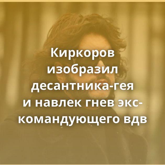 Киркоров изобразил десантника-гея инавлек гнев экс-командующего вдв