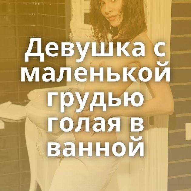 Девушка с маленькой грудью голая в ванной