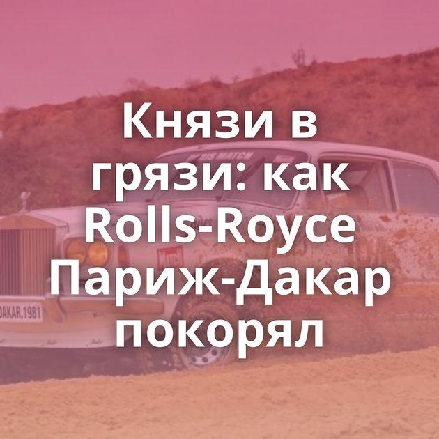 Князи в грязи: как Rolls-Royce Париж-Дакар покорял