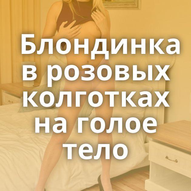 Блондинка в розовых колготках на голое тело