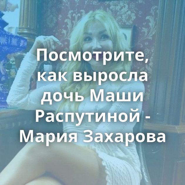 Посмотрите, как выросла дочь Маши Распутиной - Мария Захарова