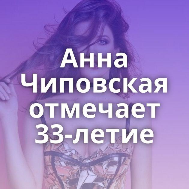 Анна Чиповская отмечает 33-летие