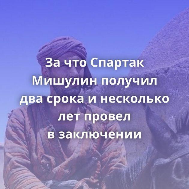 ЗачтоСпартак Мишулин получил двасрока инесколько летпровел взаключении