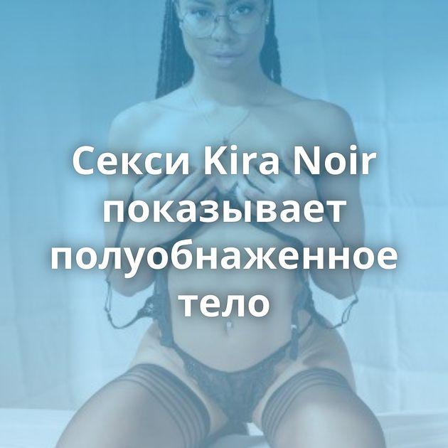 Секси Kira Noir показывает полуобнаженное тело