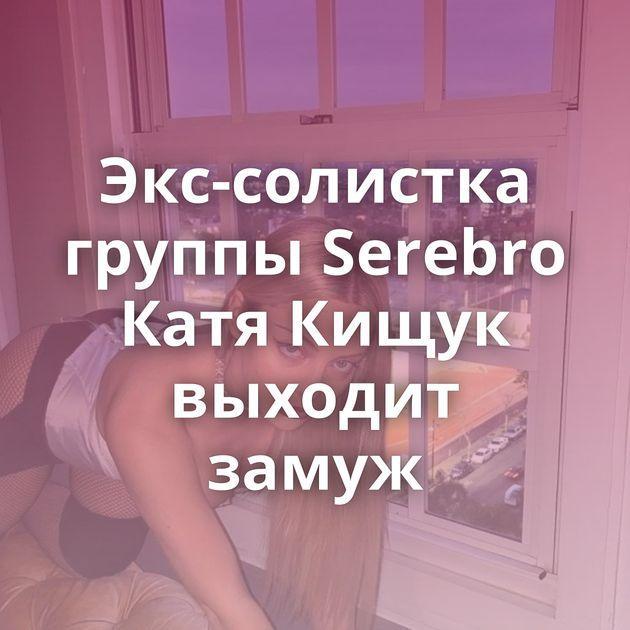 Экс-солистка группы Serebro Катя Кищук выходит замуж