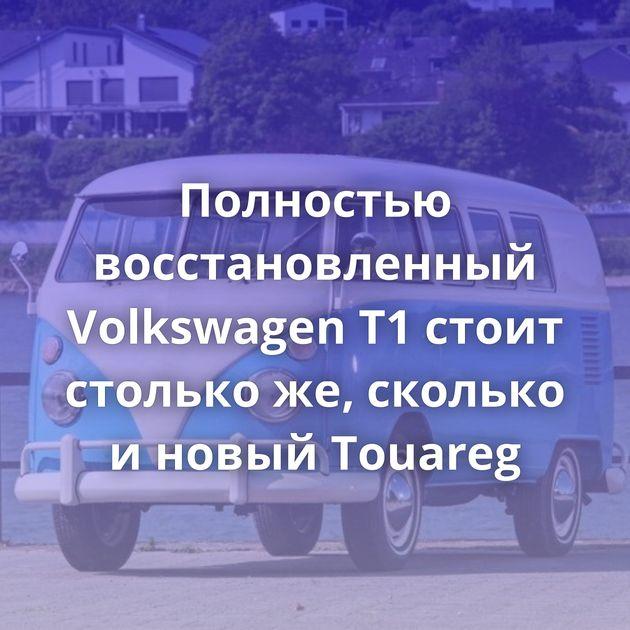 Полностью восстановленный Volkswagen T1стоит столько же, сколько иновый Touareg